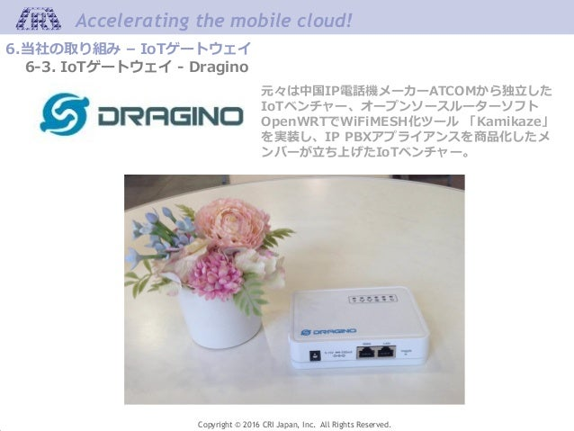 Accelerating the mobile cloud! Copyright © 2016 CRI Japan, Inc. All Rights Reserved. 6.当社の取り組み – IoTゲートウェイ 6-3. IoTゲートウェイ ...