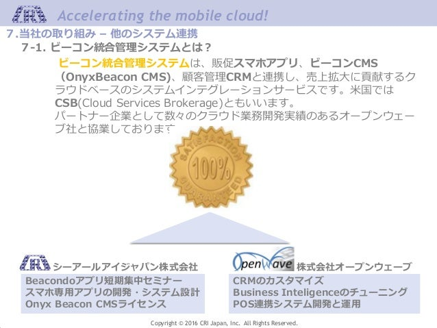 Accelerating the mobile cloud! Copyright © 2016 CRI Japan, Inc. All Rights Reserved. 7.当社の取り組み – 他のシステム連携 7-1. ビーコン統合管理システ...