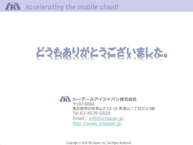 Copyright © 2016 CRI Japan, Inc. All Rights Reserved. Accelerating the mobile cloud!Accelerating the mobile cloud! どうもありがと...