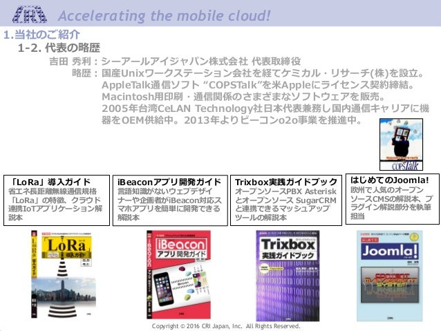 Accelerating the mobile cloud! Copyright © 2016 CRI Japan, Inc. All Rights Reserved. 1.当社のご紹介 1-2. 代表の略歴 吉田 秀利:シーアールアイジャパン...