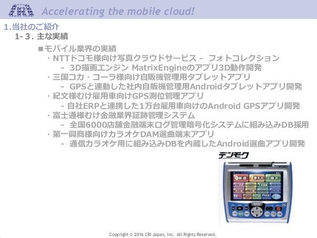 Accelerating the mobile cloud! Copyright © 2016 CRI Japan, Inc. All Rights Reserved. 1.当社のご紹介 1-3. 主な実績 ■モバイル業界の実績 ・NTTドコモ...