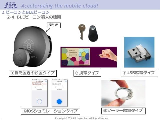 Accelerating the mobile cloud! Copyright © 2016 CRI Japan, Inc. All Rights Reserved. 2.ビーコンとBLEビーコン 2-4. BLEビーコン端末の種類 ①据え置...
