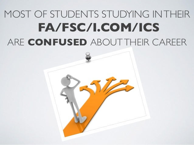MOST OF STUDENTS STUDYING INTHEIRFA/FSC/I.COM/ICSARE CONFUSED ABOUTTHEIR CAREER