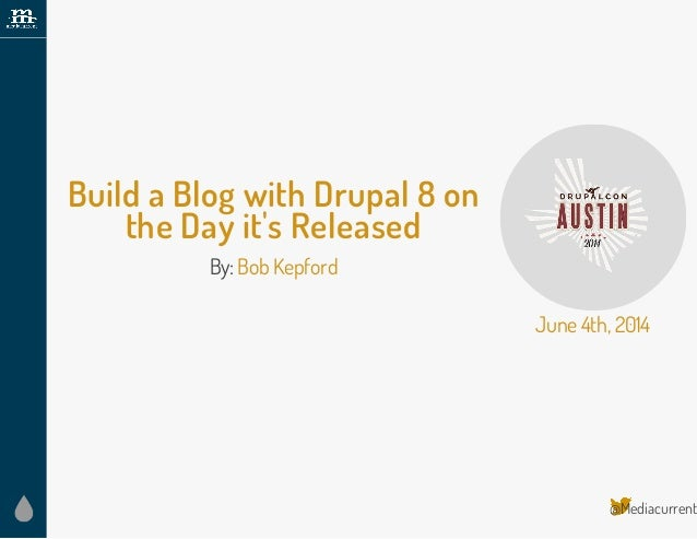 @Mediacurrent Build a Blog with Drupal 8 on the Day it's Released By:BobKepford June4th, 2014