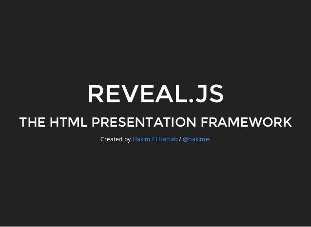 REVEAL.JS THE HTML PRESENTATION FRAMEWORK Created by /Hakim El Hattab @hakimel