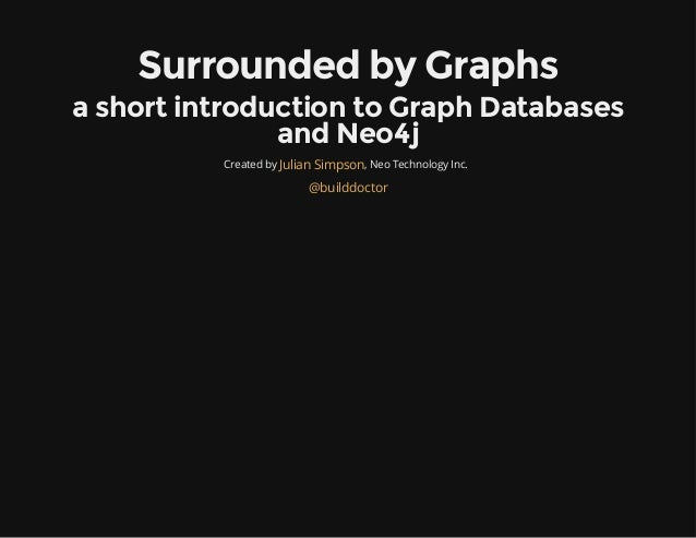 Surrounded by Graphs a short introduction to Graph Databases and Neo4j Created by , Neo Technology Inc.Julian Simpson @bui...