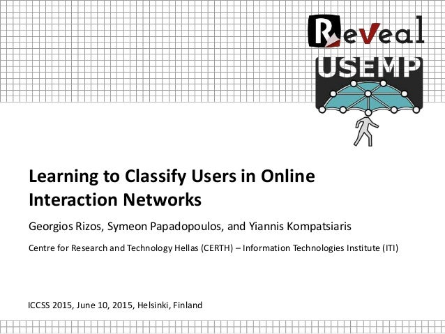 Learning to Classify Users in Online Interaction Networks Georgios Rizos, Symeon Papadopoulos, and Yiannis Kompatsiaris Ce...