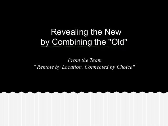 """Revealing the Newby Combining the """"Old""""From the Team"""" Remote by Location, Connected by Choice"""""""