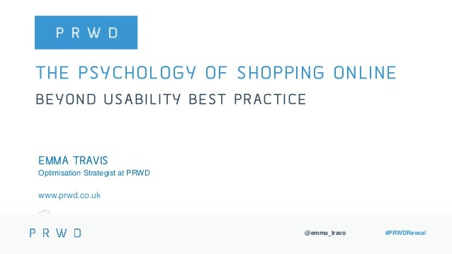 @emma_travo #PRWDReveal THE PSYCHOLOGY OF SHOPPING ONLINE BEYOND USABILITY BEST PRACTICE EMMA TRAVIS Optimisation Strategi...