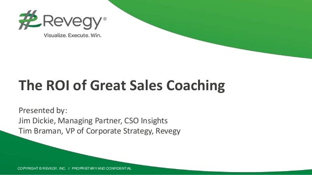 COPYRIGHT © REVEGY, INC. // PROPRIETARY AND CONFIDENTIAL The ROI of Great Sales Coaching Presented by: Jim Dickie, Managin...
