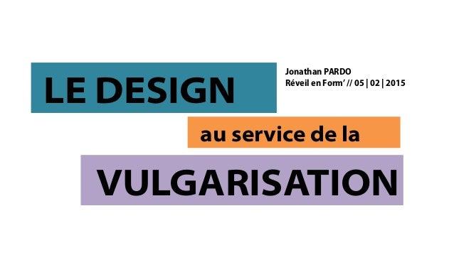 LE DESIGN au service de la VULGARISATION Jonathan PARDO Réveil en Form'// 05 | 02 | 2015