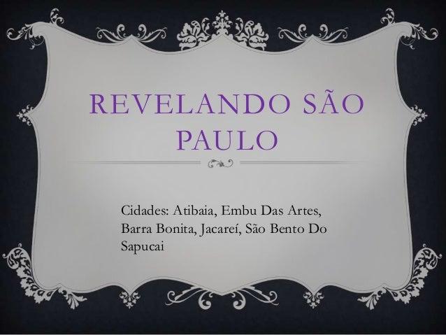 REVELANDO SÃO PAULO Cidades: Atibaia, Embu Das Artes, Barra Bonita, Jacareí, São Bento Do Sapucai