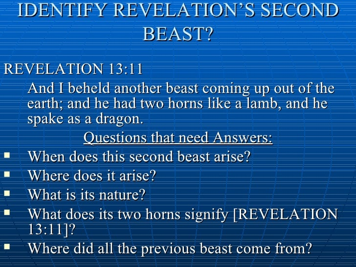 """beast of revelations More information who or what is the beast of revelation the world is nearing the """"end of all things"""" the book of revelation speaks of a terrifying, great """"beast"""" to appear at the end of the age."""