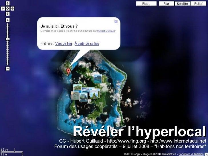Révéler l'hyperlocal CC - Hubert Guillaud -  http://www.fing.org  - http://www.internetactu.net Forum des usages coopérati...