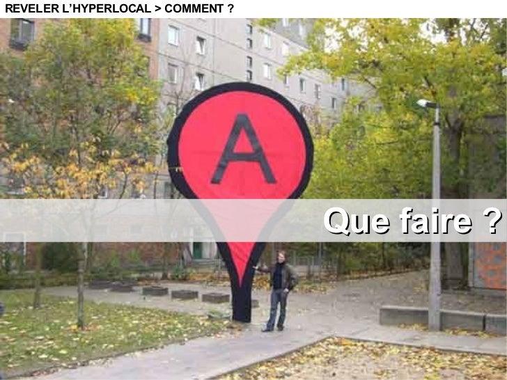 Que faire ? REVELER L'HYPERLOCAL > COMMENT ?