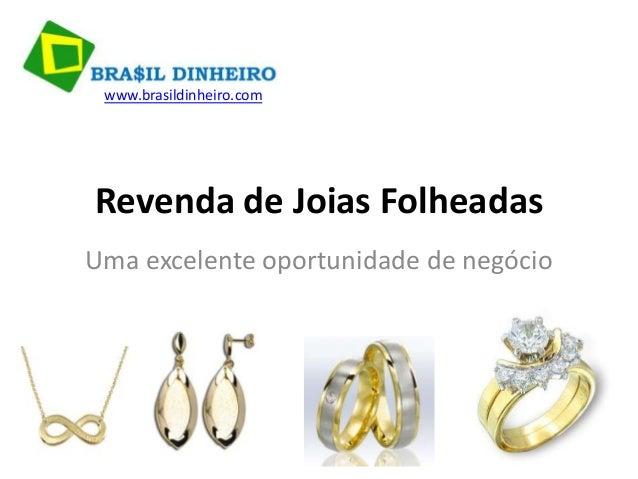 www.brasildinheiro.comRevenda de Joias FolheadasUma excelente oportunidade de negócio