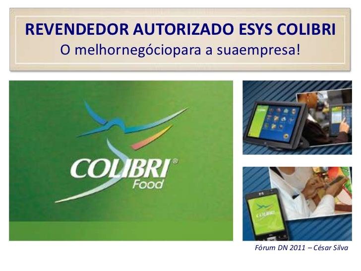 REVENDEDOR AUTORIZADO ESYS COLIBRIO melhornegóciopara a suaempresa!<br />Fórum DN 2011 – César Silva<br />