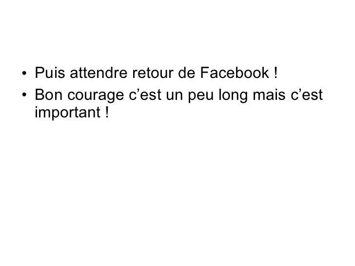 <ul><li>Puis attendre retour de Facebook ! </li></ul><ul><li>Bon courage c'est un peu long mais c'est important ! </li></ul>
