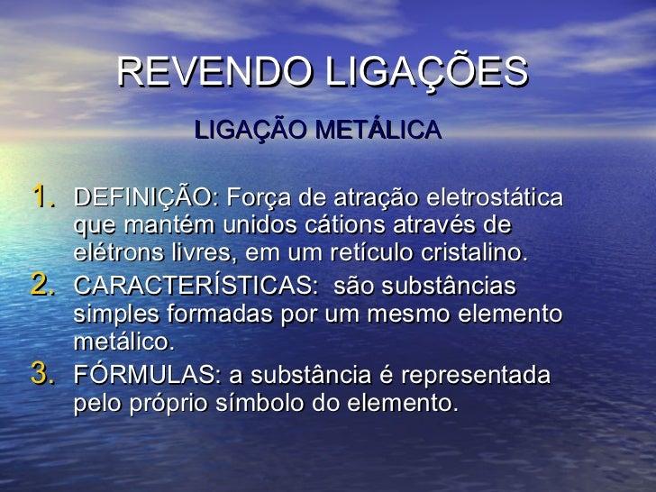 REVENDO LIGAÇÕES               LIGAÇÃO METÁLICA1. DEFINIÇÃO: Força de atração eletrostática     que mantém unidos cátions ...