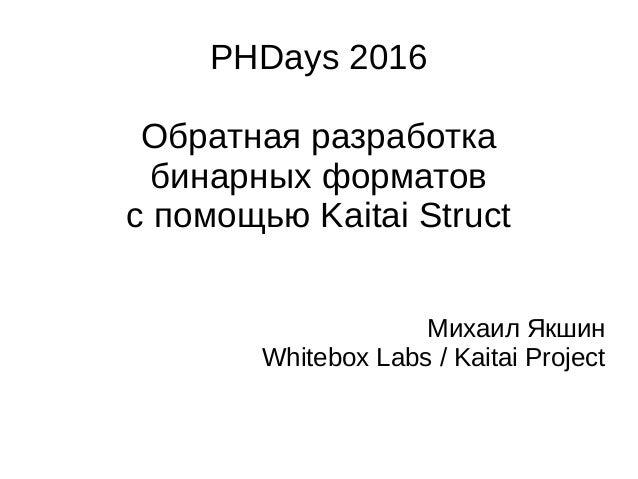 PHDays 2016 Обратная разработка бинарных форматов с помощью Kaitai Struct Михаил Якшин Whitebox Labs / Kaitai Project