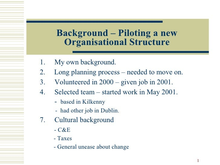 Background – Piloting a new Organisational Structure <ul><li>My own background. </li></ul><ul><li>2.  Long planning proces...