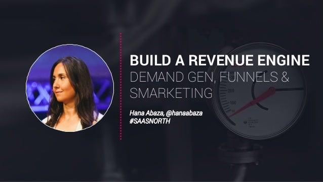 BUILD A REVENUE ENGINE DEMAND GEN, FUNNELS & SMARKETING Hana Abaza, @hanaabaza #SAASNORTH