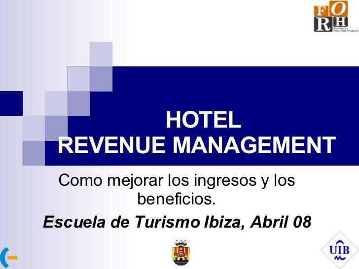 HOTEL REVENUE MANAGEMENT   Como mejorar los ingresos y los beneficios. Escuela de Turismo Ibiza, Abril 08