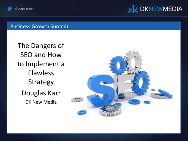 Business Growth Summit  The Dangers of   SEO and How  to Implement a      Flawless      Strategy   Douglas Karr     DK New...