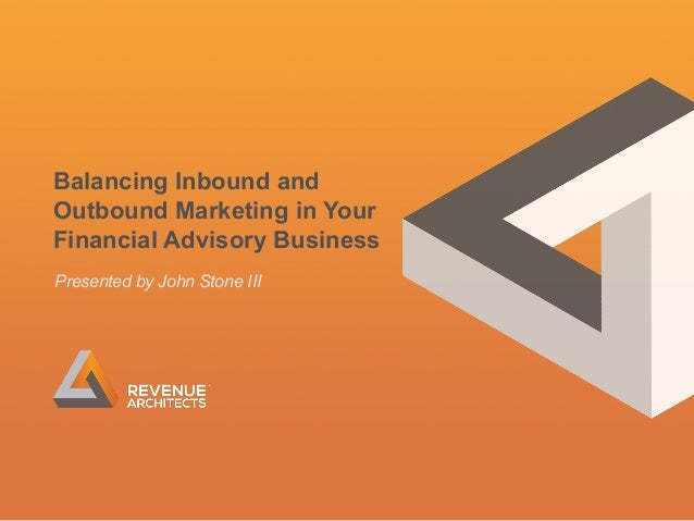 Balancing Inbound and Outbound Marketing in Your Financial Advisory Business Presented by John Stone III  1
