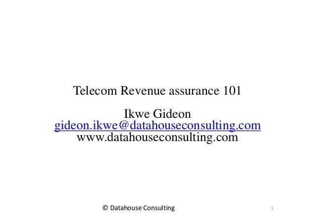 Telecom Revenue assurance 101 Ikwe Gideon gideon.ikwe@datahouseconsulting.com www.datahouseconsulting.com 1© Datahouse Con...