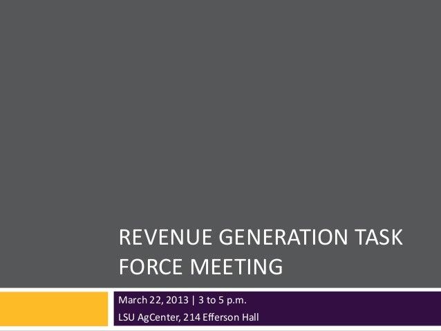 REVENUE GENERATION TASKFORCE MEETINGMarch 22, 2013 | 3 to 5 p.m.LSU AgCenter, 214 Efferson Hall