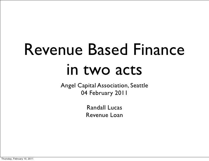 Revenue Based Finance                        in two acts                              Angel Capital Association, Seattle  ...