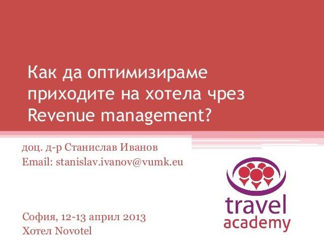 Как да оптимизираме приходите на хотела чрез Revenue management? доц. д-р Станислав Иванов Email: stanislav.ivanov@vumk.eu...