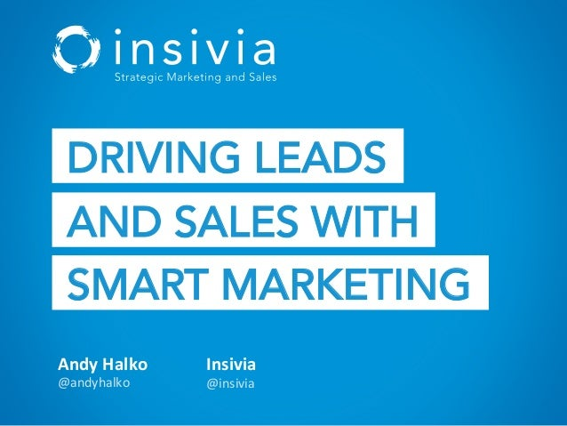 Andy	   Halko	    @andyhalko	    Insivia	    @insivia	    DRIVING LEADS AND SALES WITH SMART MARKETING