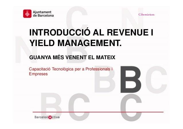 www.bcn.cat/cibernarium Data INTRODUCCIÓ AL REVENUE I YIELD MANAGEMENT. GUANYA MÉS VENENT EL MATEIX Capacitació Tecnològic...