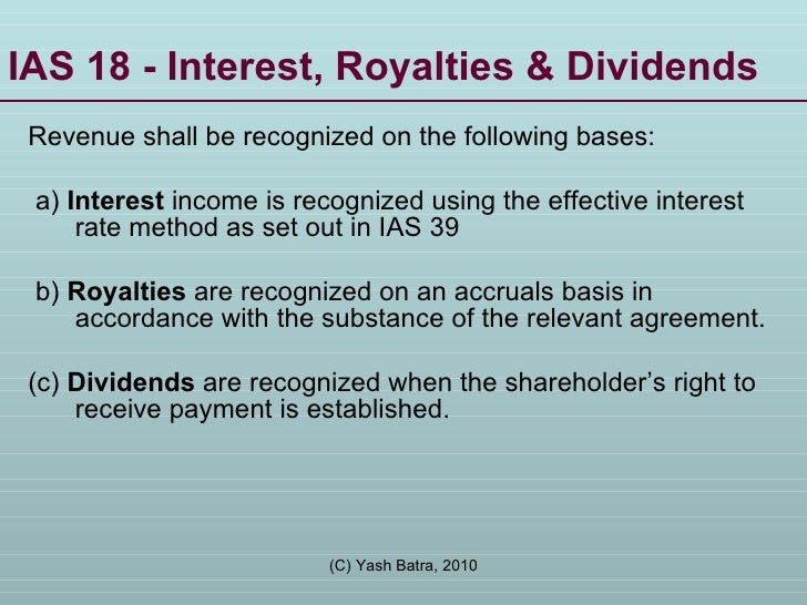 IAS 18 - Interest, Royalties & Dividends Revenue shall be recognized on the following bases: a)  Interest  income is recog...