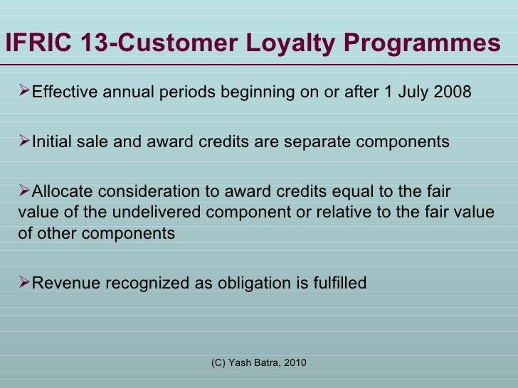 IFRIC 13-Customer Loyalty Programmes <ul><li>Effective annual periods beginning on or after 1 July 2008 </li></ul><ul><li>...