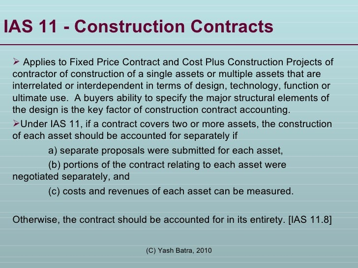 IAS 11 - Construction Contracts  <ul><li>Applies to Fixed Price Contract and Cost Plus Construction Projects of contractor...
