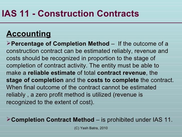 IAS 11 - Construction Contracts  <ul><li>Accounting </li></ul><ul><li>Percentage of Completion Method  –  If the outcome o...