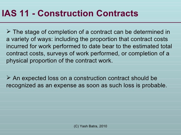 IAS 11 - Construction Contracts  <ul><li>The stage of completion of a contract can be determined in a variety of ways: inc...