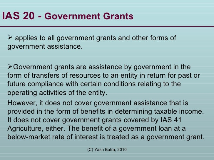 IAS 20 -  Government Grants <ul><li>applies to all government grants and other forms of government assistance.  </li></ul>...