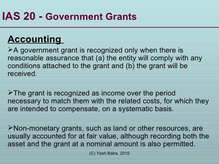 IAS 20 -  Government Grants <ul><li>Accounting  </li></ul><ul><li>A government grant is recognized only when there is reas...