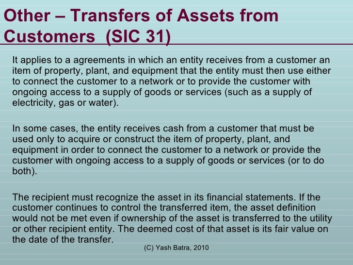 Other – Transfers of Assets from Customers  (SIC 31) It applies to a agreements in which an entity receives from a custome...