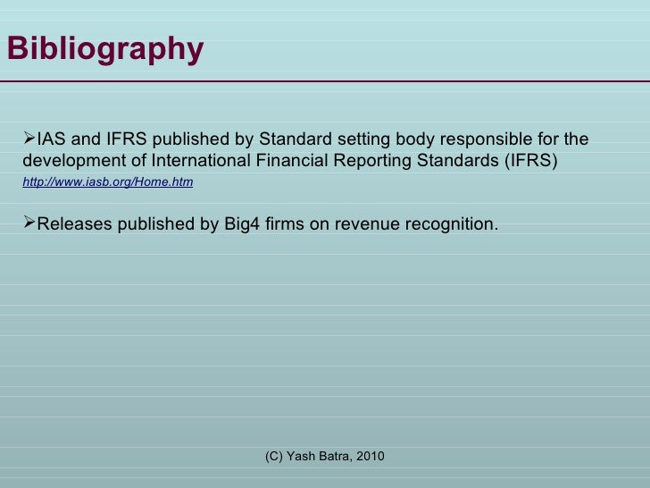Bibliography <ul><li>IAS and IFRS published by Standard setting body responsible for the development of International Fina...