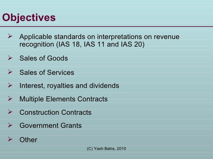 Objectives <ul><li>Applicable standards on interpretations on revenue recognition (IAS 18, IAS 11 and IAS 20) </li></ul><u...