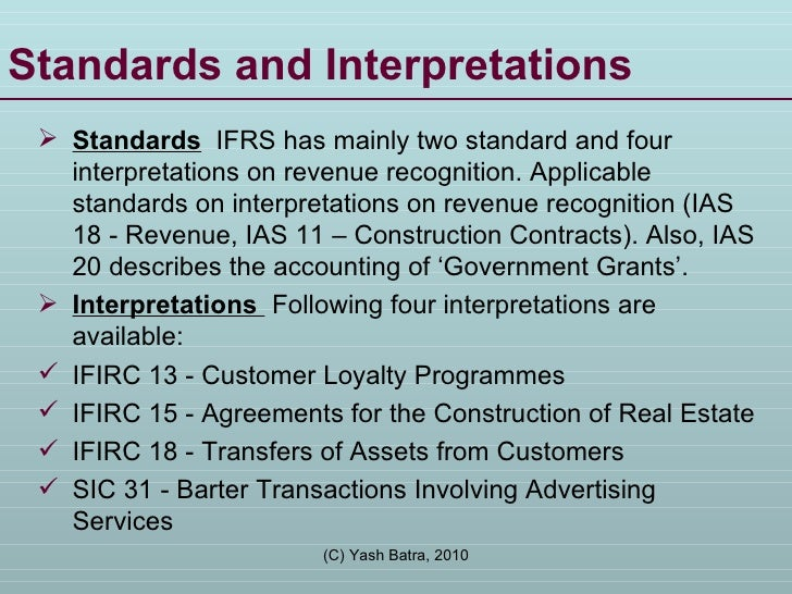 Standards and Interpretations <ul><li>Standards   IFRS has mainly two standard and four interpretations on revenue recogni...