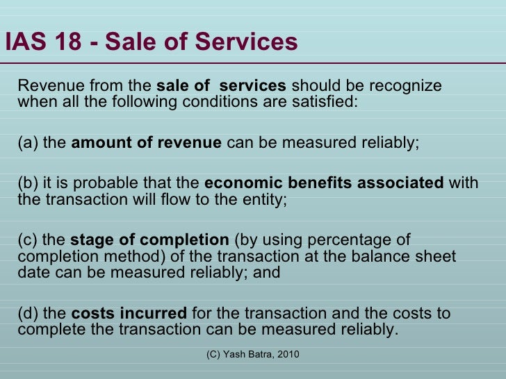 IAS 18 - Sale of Services  Revenue from the  sale of  services  should be recognize   when all the following conditions ar...