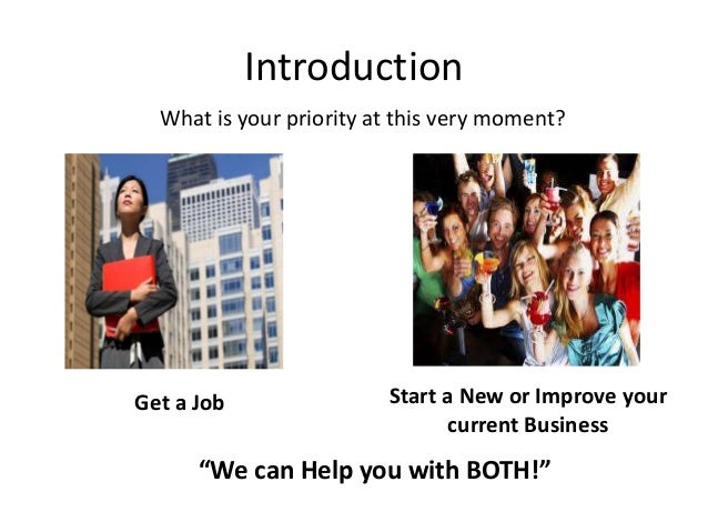 """Introduction What is your priority at this very moment? Get a Job Start a New or Improve your current Business """"We can Hel..."""