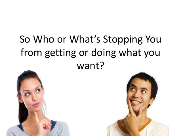 So Who or What's Stopping You from getting or doing what you want?