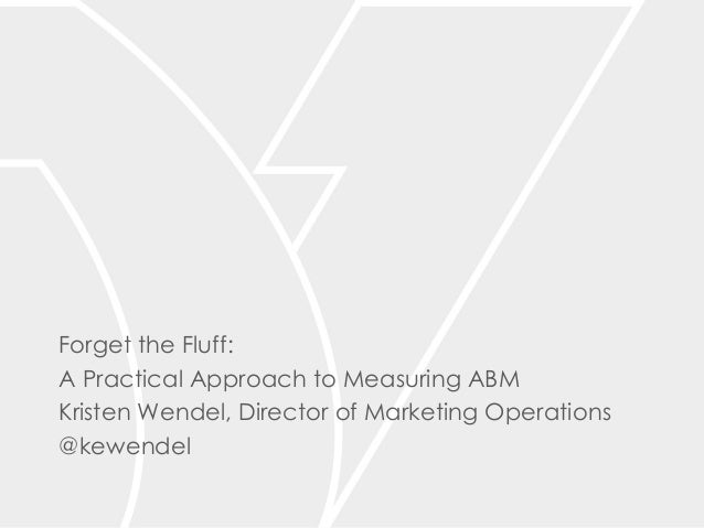 Forget the Fluff: A Practical Approach to Measuring ABM Kristen Wendel, Director of Marketing Operations @kewendel